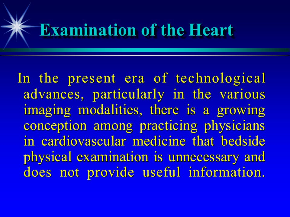 Examination of the Heart In the present era of technological advances, particularly in the various imaging modalities, there is a growing conception a
