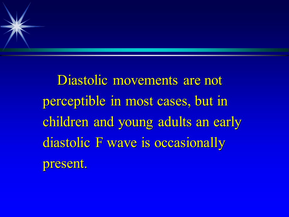 Diastolic movements are not perceptible in most cases, but in children and young adults an early diastolic F wave is occasionally present. Diastolic m