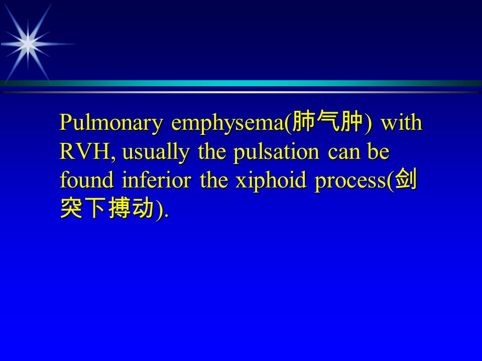 Pulmonary emphysema( 肺气肿 ) with RVH, usually the pulsation can be found inferior the xiphoid process( 剑 突下搏动 ). Pulmonary emphysema( 肺气肿 ) with RVH, u