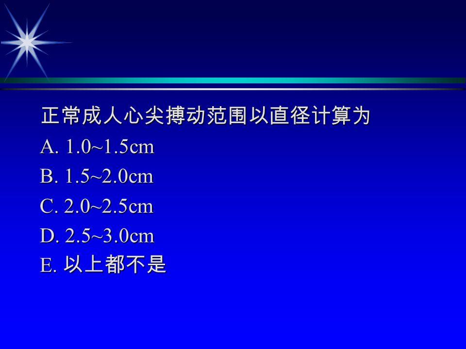 正常成人心尖搏动范围以直径计算为 A. 1.0~1.5cm B. 1.5~2.0cm C. 2.0~2.5cm D. 2.5~3.0cm E. 以上都不是