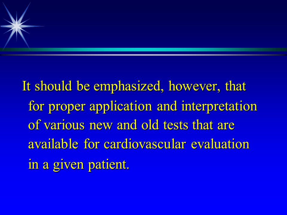 It should be emphasized, however, that for proper application and interpretation of various new and old tests that are available for cardiovascular ev
