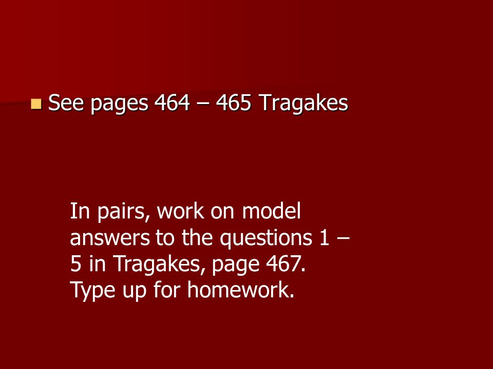 See pages 464 – 465 Tragakes See pages 464 – 465 Tragakes In pairs, work on model answers to the questions 1 – 5 in Tragakes, page 467. Type up for ho