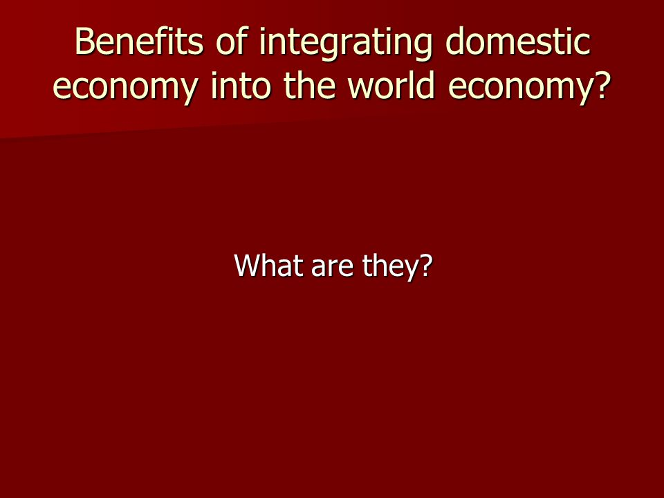 Benefits of integrating domestic economy into the world economy? What are they?