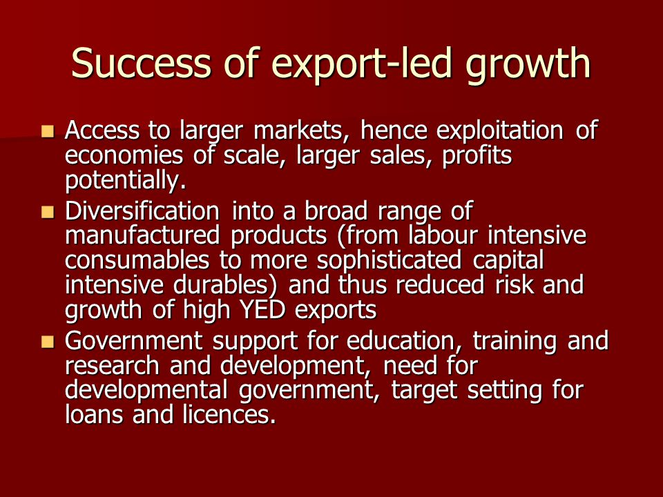 Success of export-led growth Access to larger markets, hence exploitation of economies of scale, larger sales, profits potentially. Access to larger m