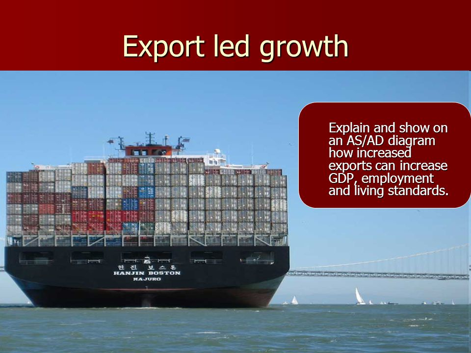 Export led growth Explain and show on an AS/AD diagram how increased exports can increase GDP, employment and living standards.