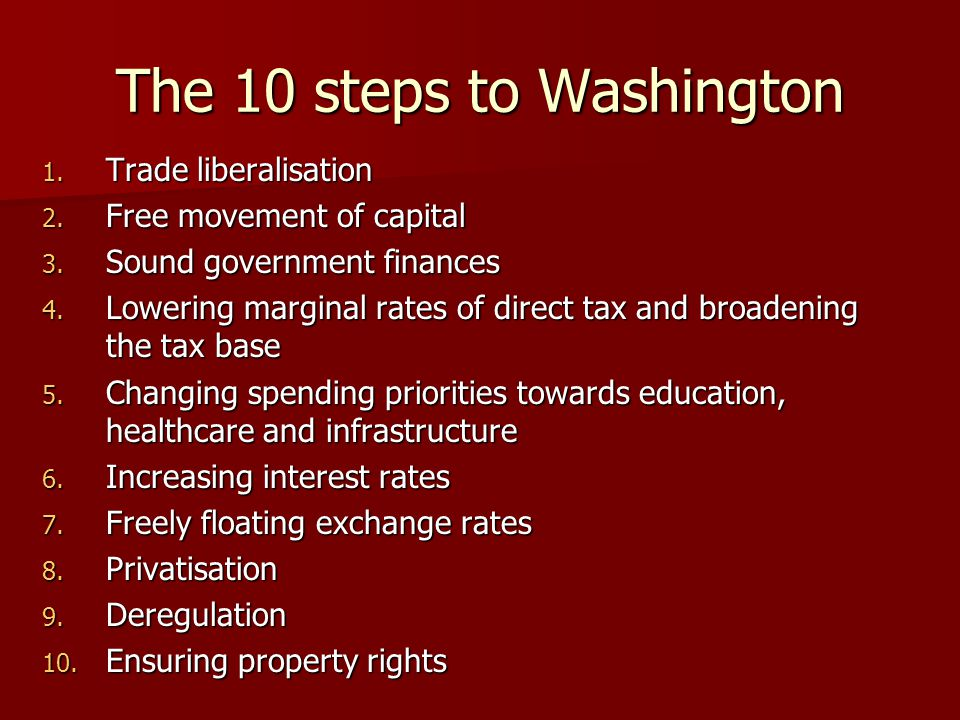 The 10 steps to Washington 1. Trade liberalisation 2. Free movement of capital 3. Sound government finances 4. Lowering marginal rates of direct tax a