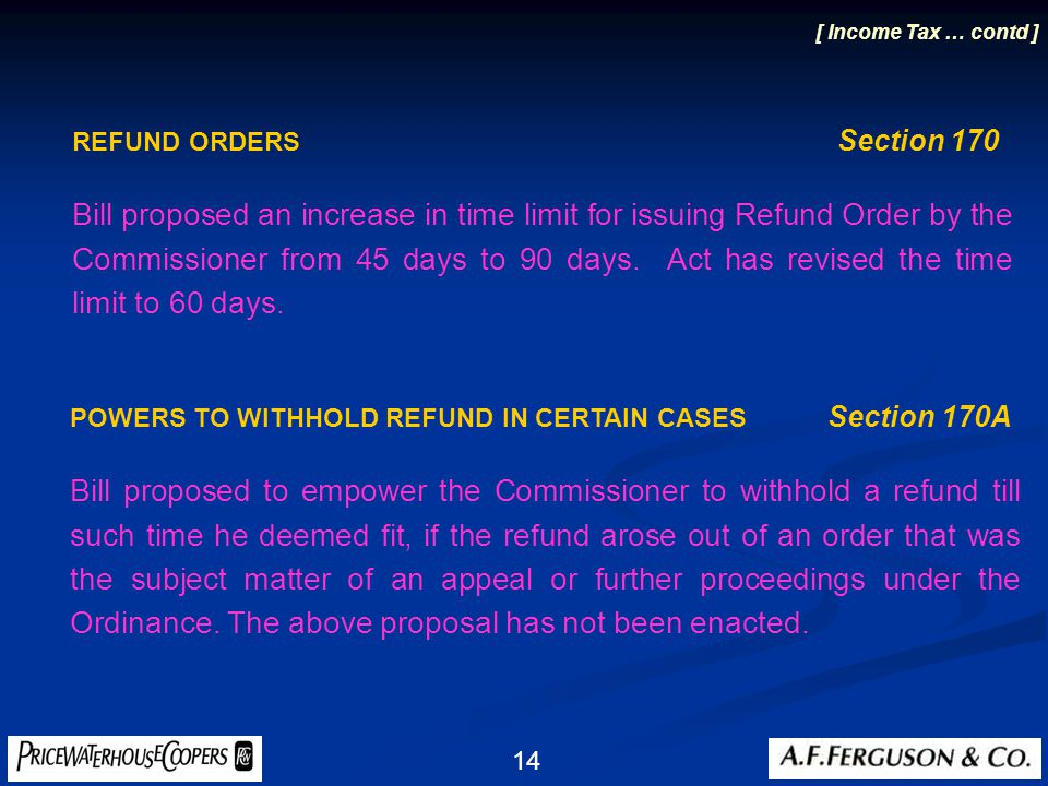 14 REFUND ORDERS Section 170 Bill proposed an increase in time limit for issuing Refund Order by the Commissioner from 45 days to 90 days.