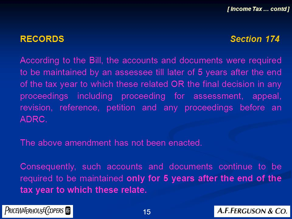 15 RECORDS Section 174 According to the Bill, the accounts and documents were required to be maintained by an assessee till later of 5 years after the end of the tax year to which these related OR the final decision in any proceedings including proceeding for assessment, appeal, revision, reference, petition and any proceedings before an ADRC.