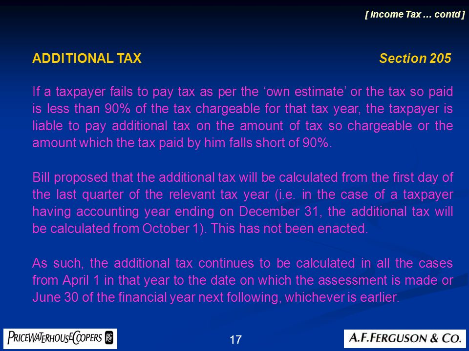 17 ADDITIONAL TAX Section 205 If a taxpayer fails to pay tax as per the 'own estimate' or the tax so paid is less than 90% of the tax chargeable for that tax year, the taxpayer is liable to pay additional tax on the amount of tax so chargeable or the amount which the tax paid by him falls short of 90%.