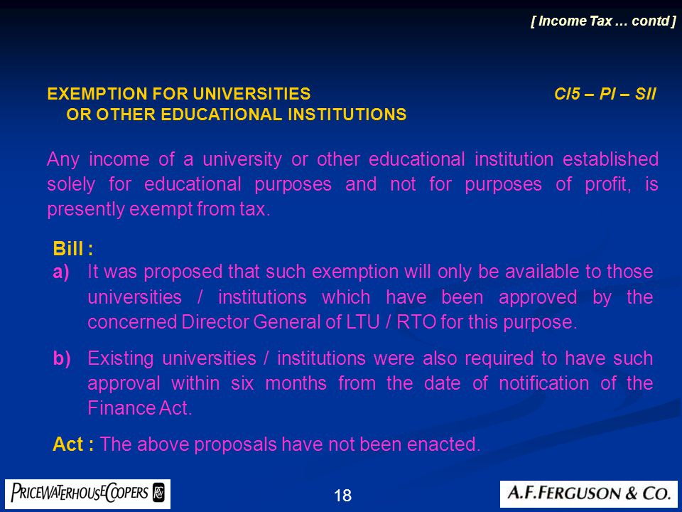 18 EXEMPTION FOR UNIVERSITIES Cl5 – PI – SII OR OTHER EDUCATIONAL INSTITUTIONS Any income of a university or other educational institution established solely for educational purposes and not for purposes of profit, is presently exempt from tax.