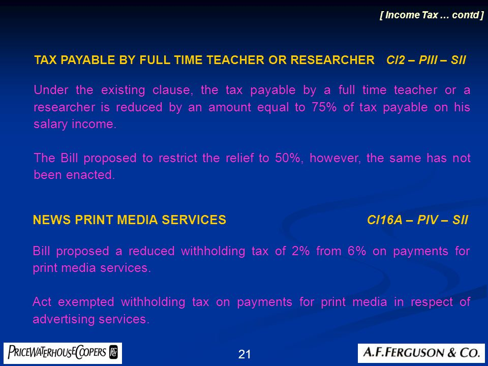 21 TAX PAYABLE BY FULL TIME TEACHER OR RESEARCHER Cl2 – PIII – SII Under the existing clause, the tax payable by a full time teacher or a researcher is reduced by an amount equal to 75% of tax payable on his salary income.