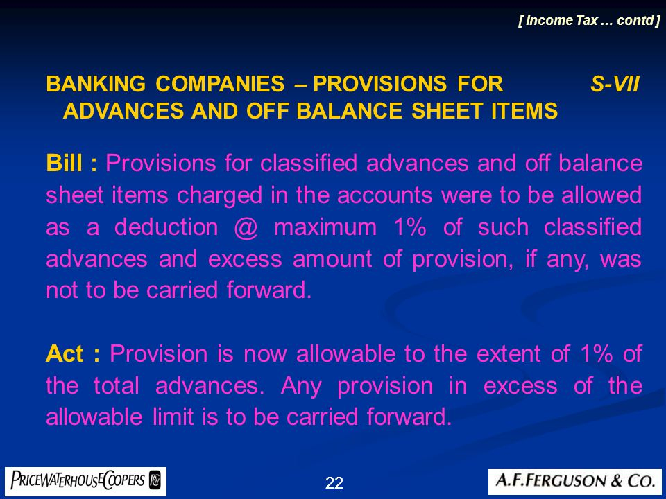 22 BANKING COMPANIES – PROVISIONS FOR S-VII ADVANCES AND OFF BALANCE SHEET ITEMS Bill : Provisions for classified advances and off balance sheet items charged in the accounts were to be allowed as a deduction @ maximum 1% of such classified advances and excess amount of provision, if any, was not to be carried forward.