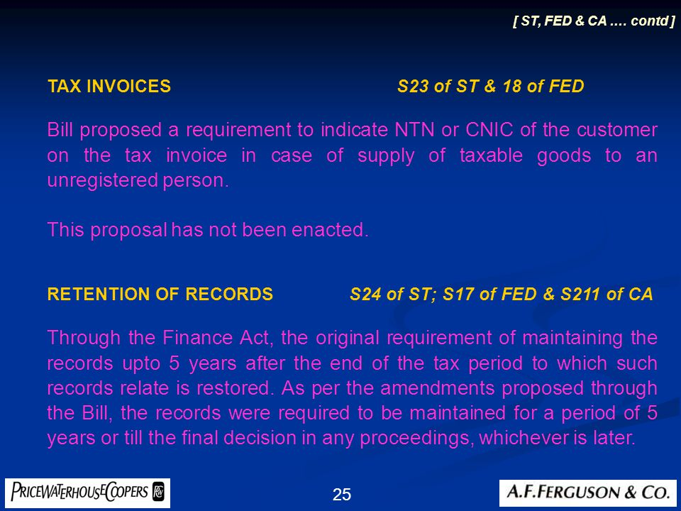 25 [ ST, FED & CA.… contd ] TAX INVOICES S23 of ST & 18 of FED Bill proposed a requirement to indicate NTN or CNIC of the customer on the tax invoice in case of supply of taxable goods to an unregistered person.