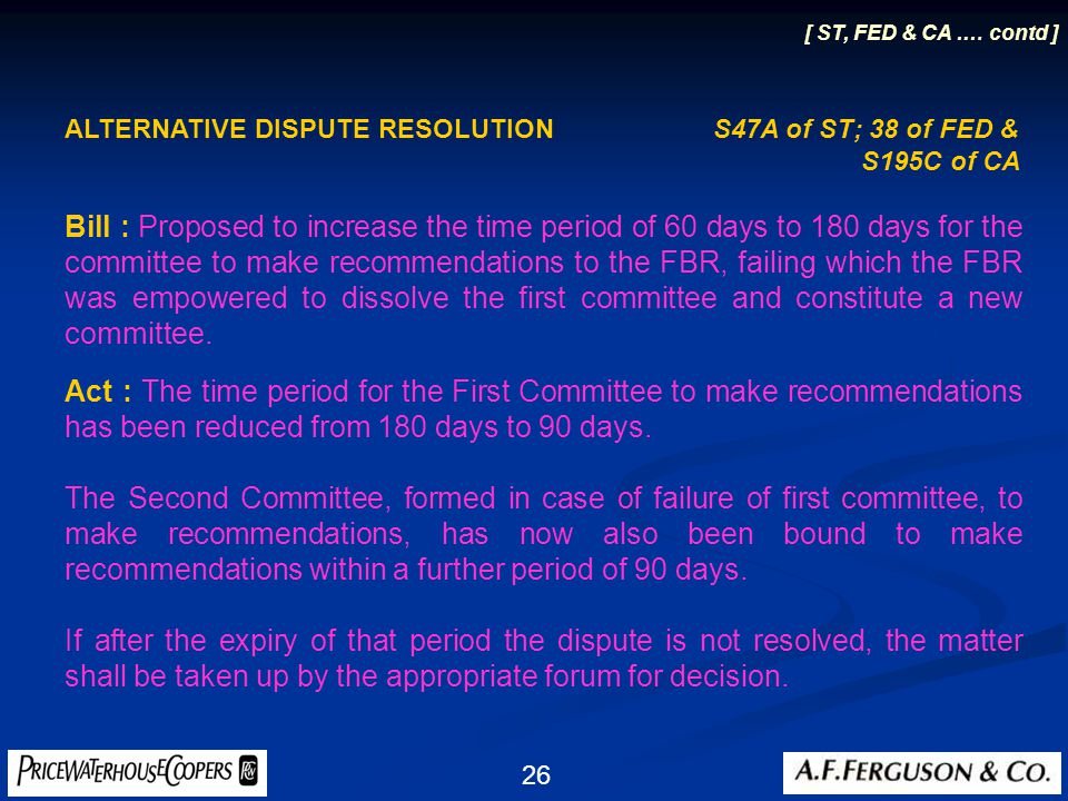 26 ALTERNATIVE DISPUTE RESOLUTION S47A of ST; 38 of FED & S195C of CA Bill : Proposed to increase the time period of 60 days to 180 days for the committee to make recommendations to the FBR, failing which the FBR was empowered to dissolve the first committee and constitute a new committee.