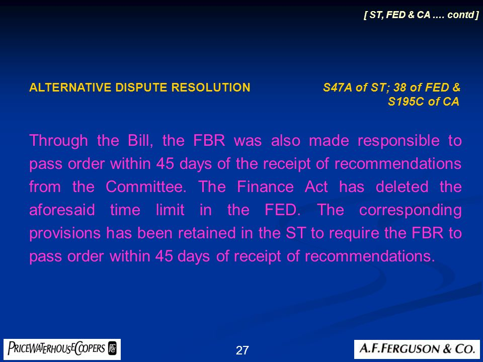 27 ALTERNATIVE DISPUTE RESOLUTION S47A of ST; 38 of FED & S195C of CA Through the Bill, the FBR was also made responsible to pass order within 45 days of the receipt of recommendations from the Committee.