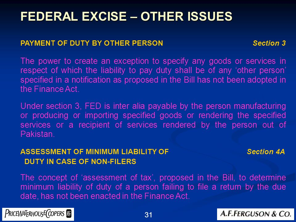 31 FEDERAL EXCISE – OTHER ISSUES PAYMENT OF DUTY BY OTHER PERSON Section 3 The power to create an exception to specify any goods or services in respect of which the liability to pay duty shall be of any 'other person' specified in a notification as proposed in the Bill has not been adopted in the Finance Act.