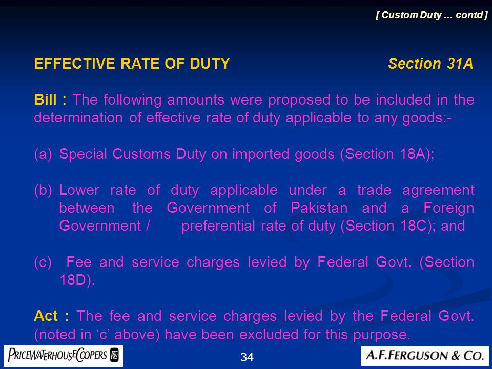 34 EFFECTIVE RATE OF DUTY Section 31A Bill : The following amounts were proposed to be included in the determination of effective rate of duty applicable to any goods:- (a)Special Customs Duty on imported goods (Section 18A); (b)Lower rate of duty applicable under a trade agreement between the Government of Pakistan and a Foreign Government / preferential rate of duty (Section 18C); and (c) Fee and service charges levied by Federal Govt.