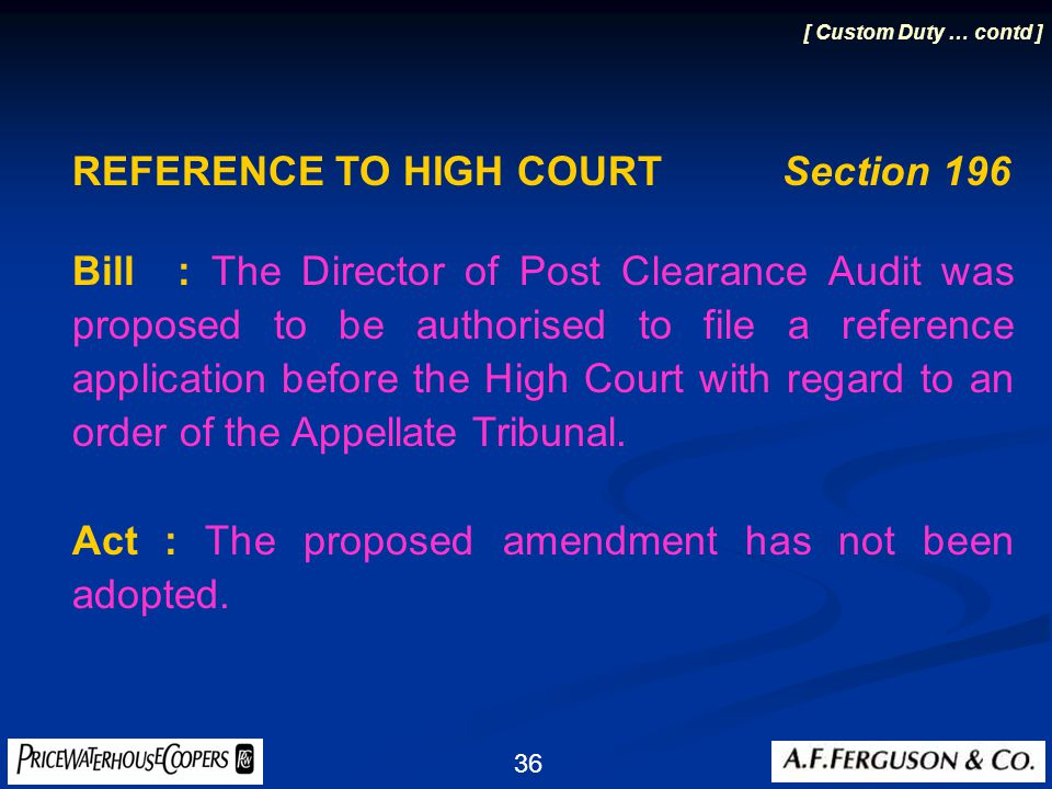 36 REFERENCE TO HIGH COURT Section 196 Bill: The Director of Post Clearance Audit was proposed to be authorised to file a reference application before the High Court with regard to an order of the Appellate Tribunal.