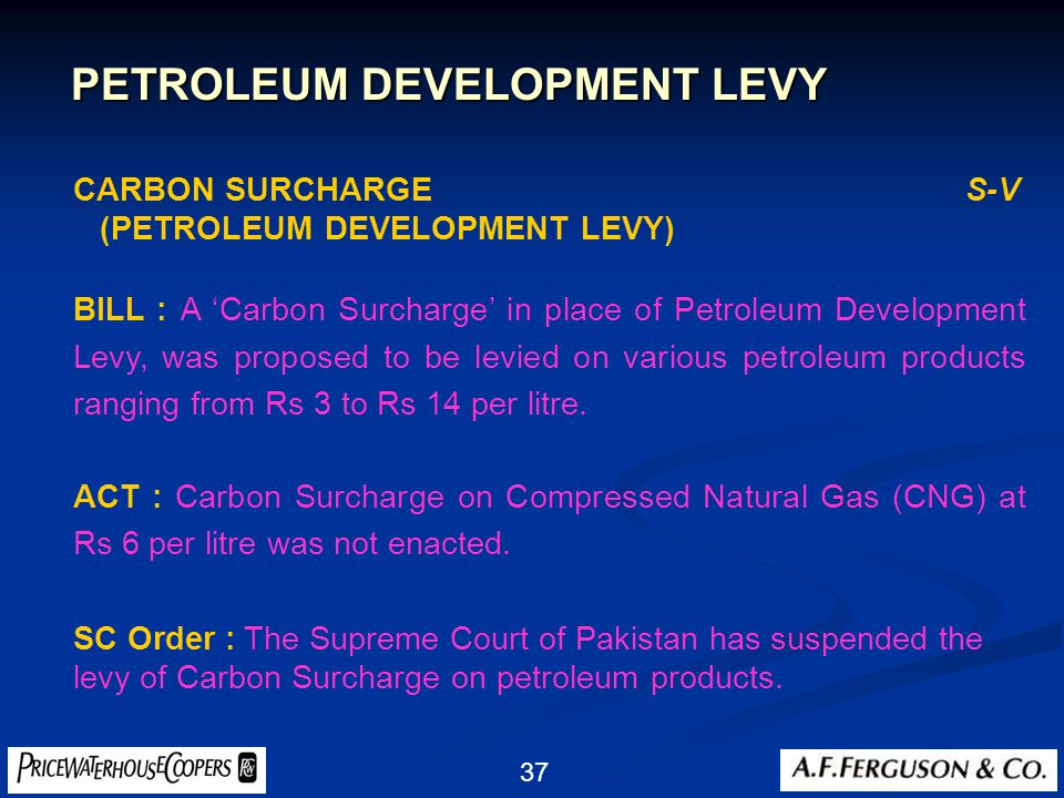 37 CARBON SURCHARGE S-V (PETROLEUM DEVELOPMENT LEVY) BILL : A 'Carbon Surcharge' in place of Petroleum Development Levy, was proposed to be levied on various petroleum products ranging from Rs 3 to Rs 14 per litre.