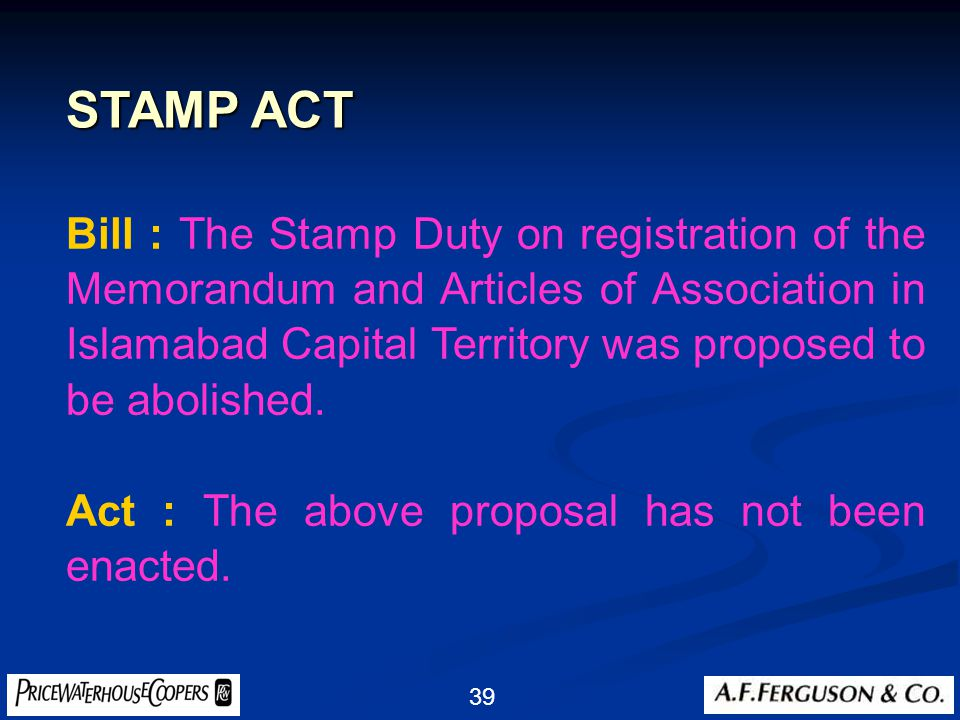 39 Bill : The Stamp Duty on registration of the Memorandum and Articles of Association in Islamabad Capital Territory was proposed to be abolished.