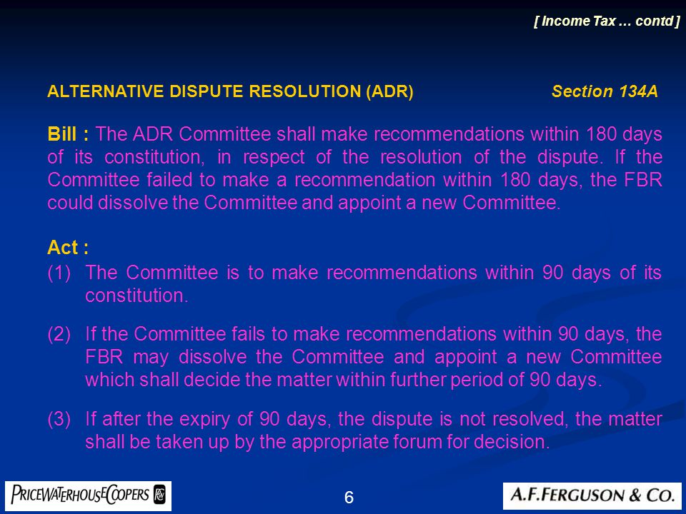 6 ALTERNATIVE DISPUTE RESOLUTION (ADR) Section 134A Bill : The ADR Committee shall make recommendations within 180 days of its constitution, in respect of the resolution of the dispute.