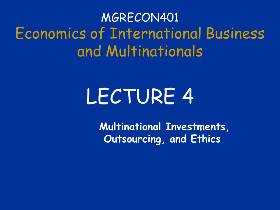 MGRECON401 Economics of International Business and Multinationals LECTURE 4 Multinational Investments, Outsourcing, and Ethics