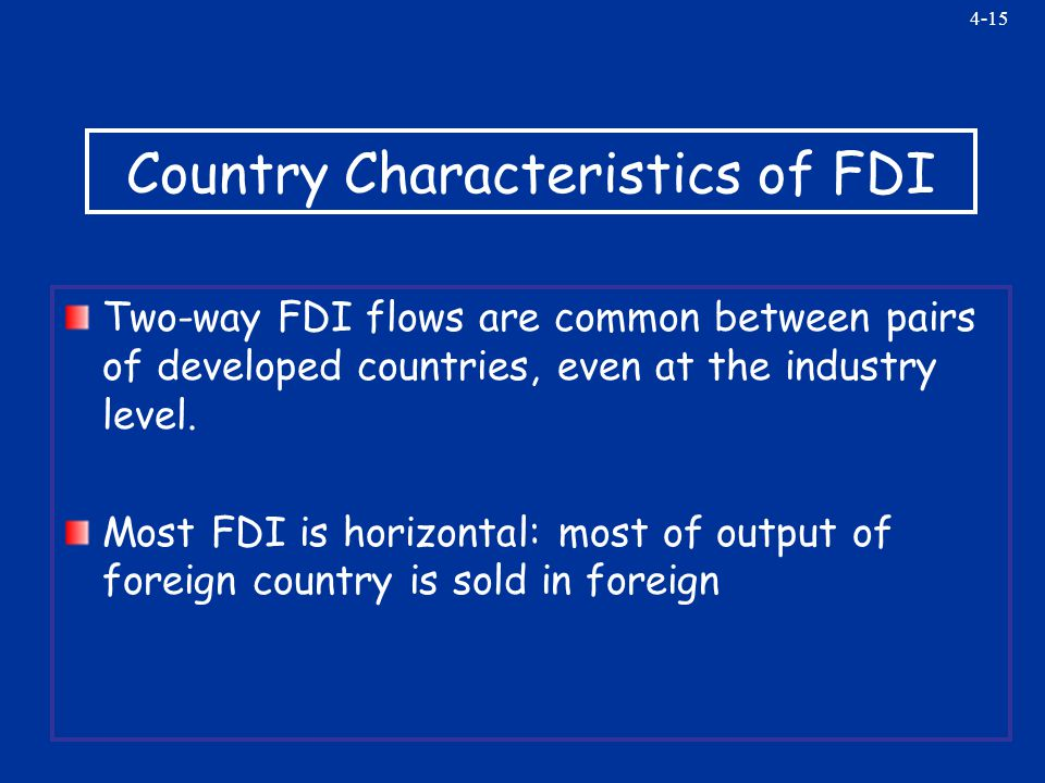 4-15 Country Characteristics of FDI Two-way FDI flows are common between pairs of developed countries, even at the industry level.