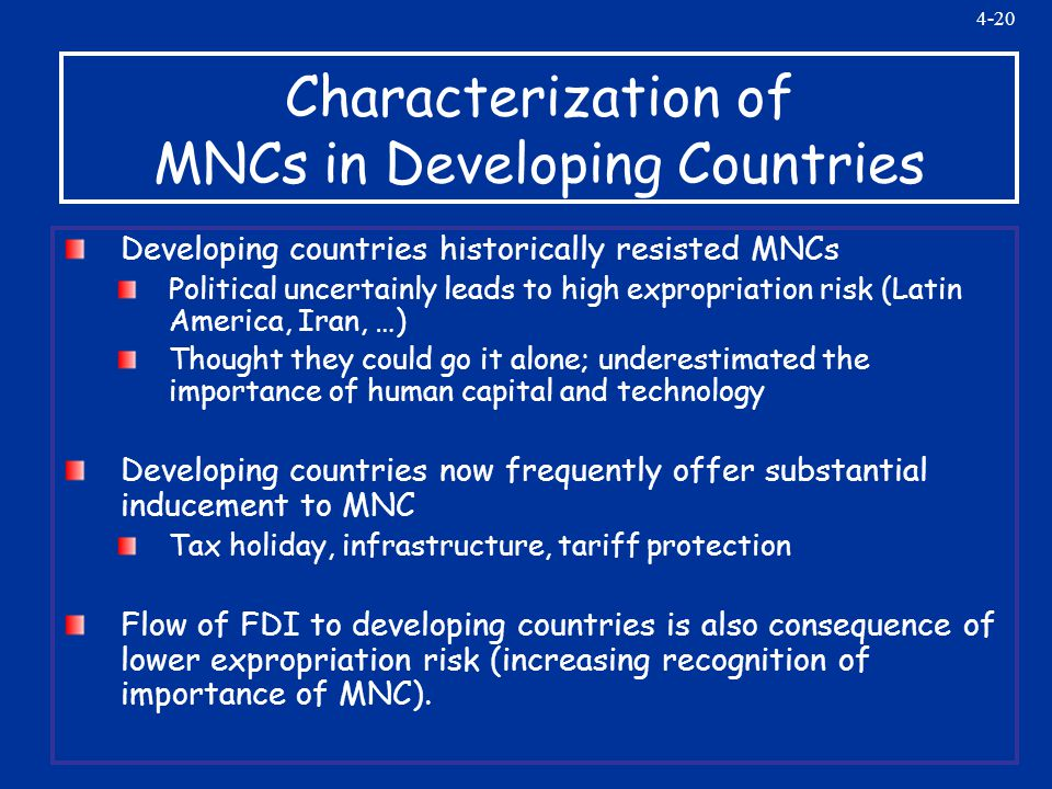 4-20 Characterization of MNCs in Developing Countries Developing countries historically resisted MNCs Political uncertainly leads to high expropriation risk (Latin America, Iran, …) Thought they could go it alone; underestimated the importance of human capital and technology Developing countries now frequently offer substantial inducement to MNC Tax holiday, infrastructure, tariff protection Flow of FDI to developing countries is also consequence of lower expropriation risk (increasing recognition of importance of MNC).