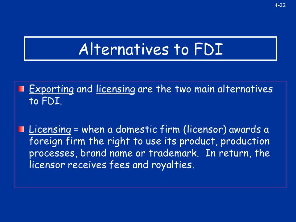 4-22 Alternatives to FDI Exporting and licensing are the two main alternatives to FDI.
