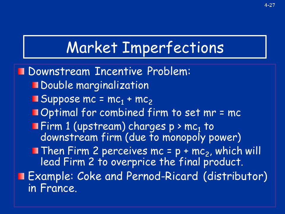 4-27 Market Imperfections Downstream Incentive Problem: Double marginalization Suppose mc = mc 1 + mc 2 Optimal for combined firm to set mr = mc Firm 1 (upstream) charges p > mc 1 to downstream firm (due to monopoly power) Then Firm 2 perceives mc = p + mc 2, which will lead Firm 2 to overprice the final product.