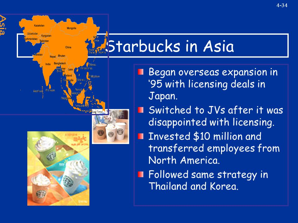 4-34 Starbucks in Asia Began overseas expansion in '95 with licensing deals in Japan.
