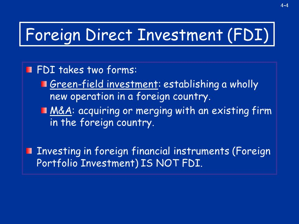 4-4 Foreign Direct Investment (FDI) FDI takes two forms: Green-field investment: establishing a wholly new operation in a foreign country.