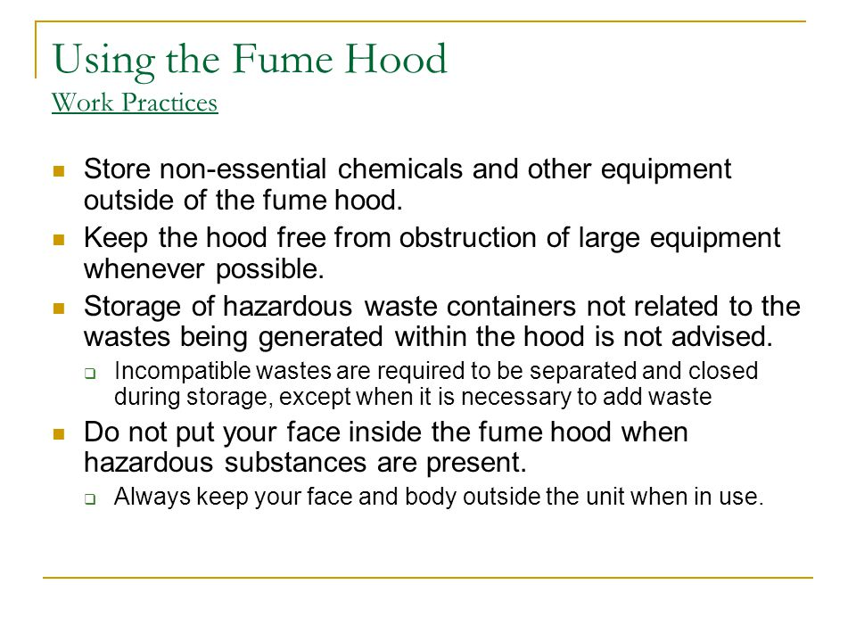 Using the Fume Hood Work Practices Store non-essential chemicals and other equipment outside of the fume hood. Keep the hood free from obstruction of
