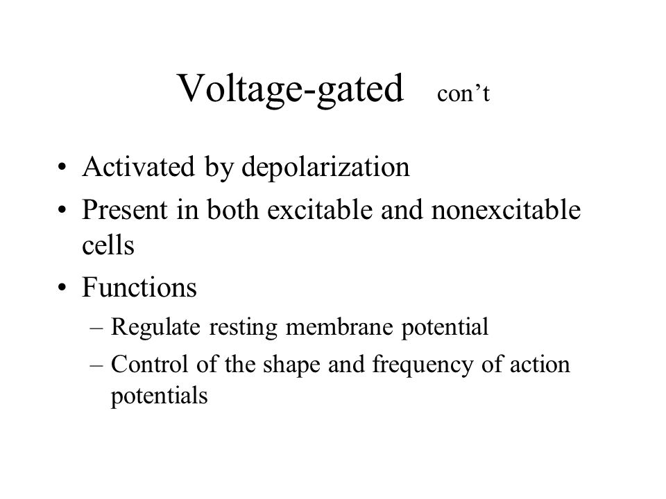 Voltage-gated con't Activated by depolarization Present in both excitable and nonexcitable cells Functions –Regulate resting membrane potential –Control of the shape and frequency of action potentials
