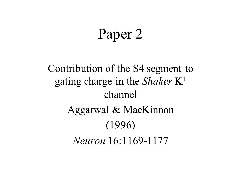 Paper 2 Contribution of the S4 segment to gating charge in the Shaker K + channel Aggarwal & MacKinnon (1996) Neuron 16:1169-1177