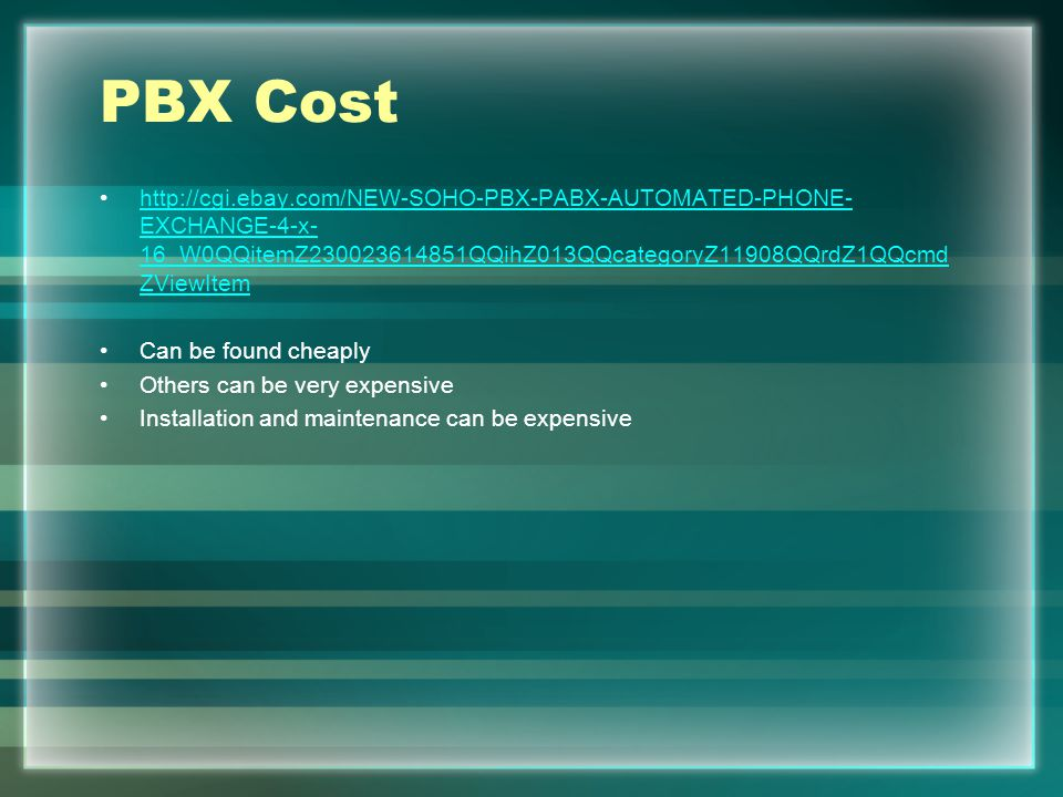 PBX Cost http://cgi.ebay.com/NEW-SOHO-PBX-PABX-AUTOMATED-PHONE- EXCHANGE-4-x- 16_W0QQitemZ230023614851QQihZ013QQcategoryZ11908QQrdZ1QQcmd ZViewItemhttp://cgi.ebay.com/NEW-SOHO-PBX-PABX-AUTOMATED-PHONE- EXCHANGE-4-x- 16_W0QQitemZ230023614851QQihZ013QQcategoryZ11908QQrdZ1QQcmd ZViewItem Can be found cheaply Others can be very expensive Installation and maintenance can be expensive