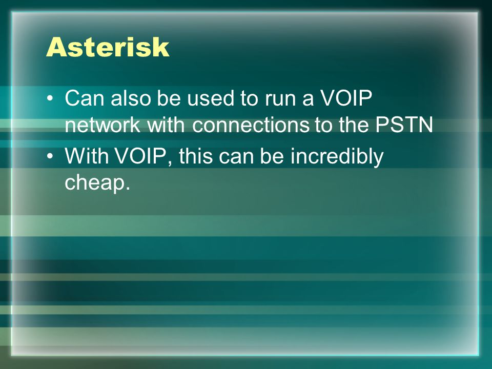 Asterisk Can also be used to run a VOIP network with connections to the PSTN With VOIP, this can be incredibly cheap.
