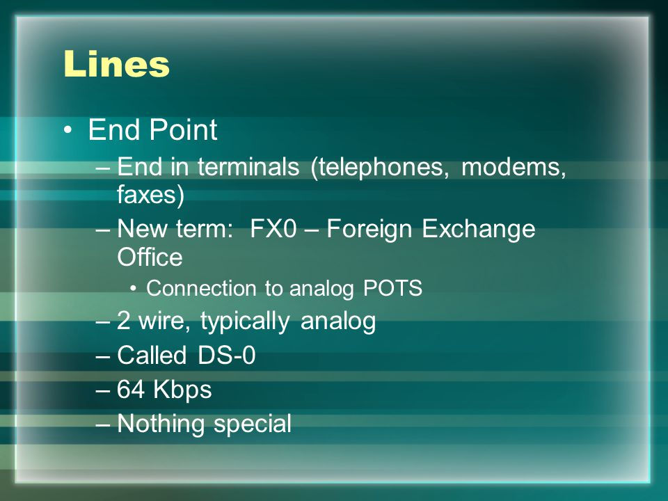 Lines End Point –End in terminals (telephones, modems, faxes) –New term: FX0 – Foreign Exchange Office Connection to analog POTS –2 wire, typically analog –Called DS-0 –64 Kbps –Nothing special