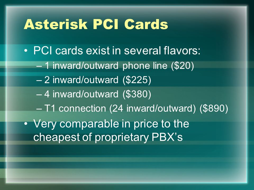 Asterisk PCI Cards PCI cards exist in several flavors: –1 inward/outward phone line ($20) –2 inward/outward ($225) –4 inward/outward ($380) –T1 connection (24 inward/outward) ($890) Very comparable in price to the cheapest of proprietary PBX's