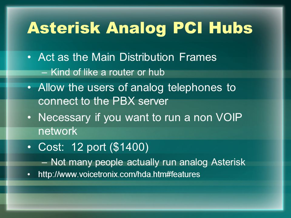 Asterisk Analog PCI Hubs Act as the Main Distribution Frames –Kind of like a router or hub Allow the users of analog telephones to connect to the PBX server Necessary if you want to run a non VOIP network Cost: 12 port ($1400) –Not many people actually run analog Asterisk http://www.voicetronix.com/hda.htm#features
