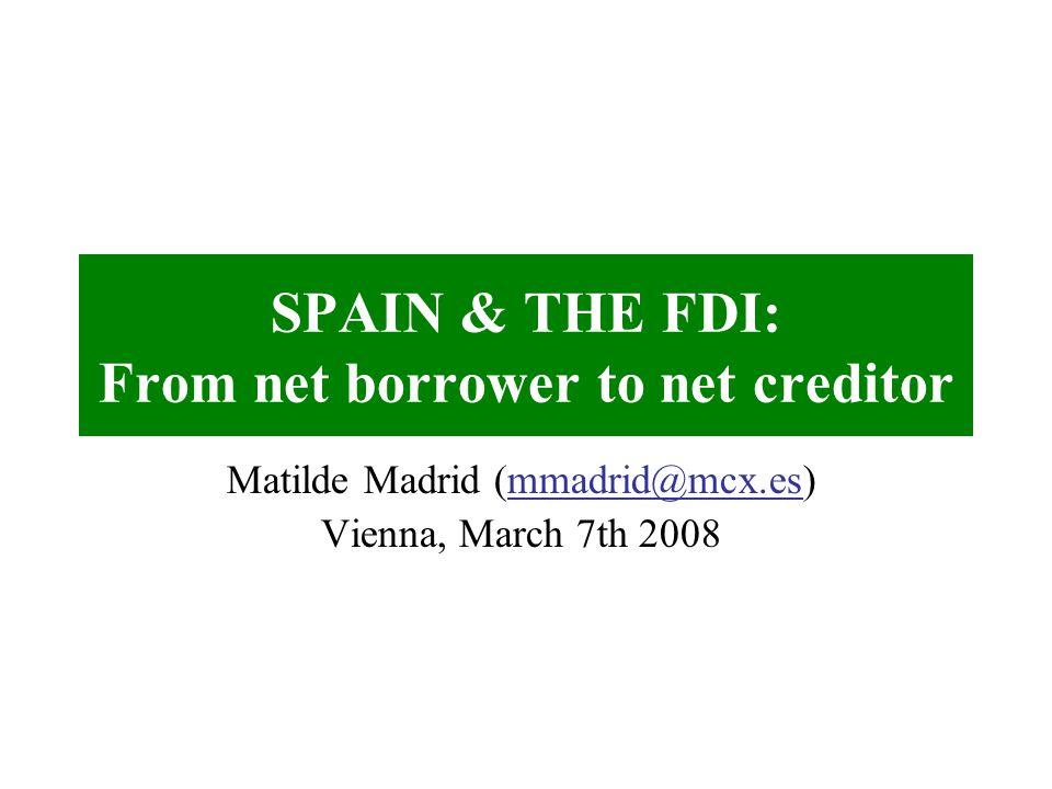 SPAIN & THE FDI: From net borrower to net creditor Matilde Madrid (mmadrid@mcx.es) Vienna, March 7th 2008