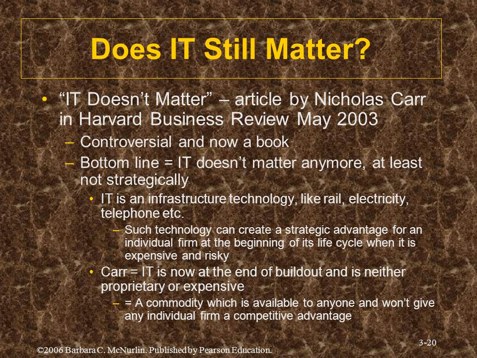 "©2006 Barbara C. McNurlin. Published by Pearson Education. 3-20 Does IT Still Matter? ""IT Doesn't Matter"" – article by Nicholas Carr in Harvard Busine"