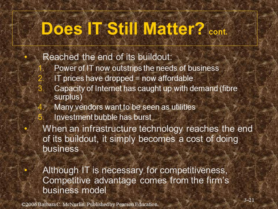©2006 Barbara C. McNurlin. Published by Pearson Education. 3-21 Does IT Still Matter? cont. Reached the end of its buildout: 1.Power of IT now outstri