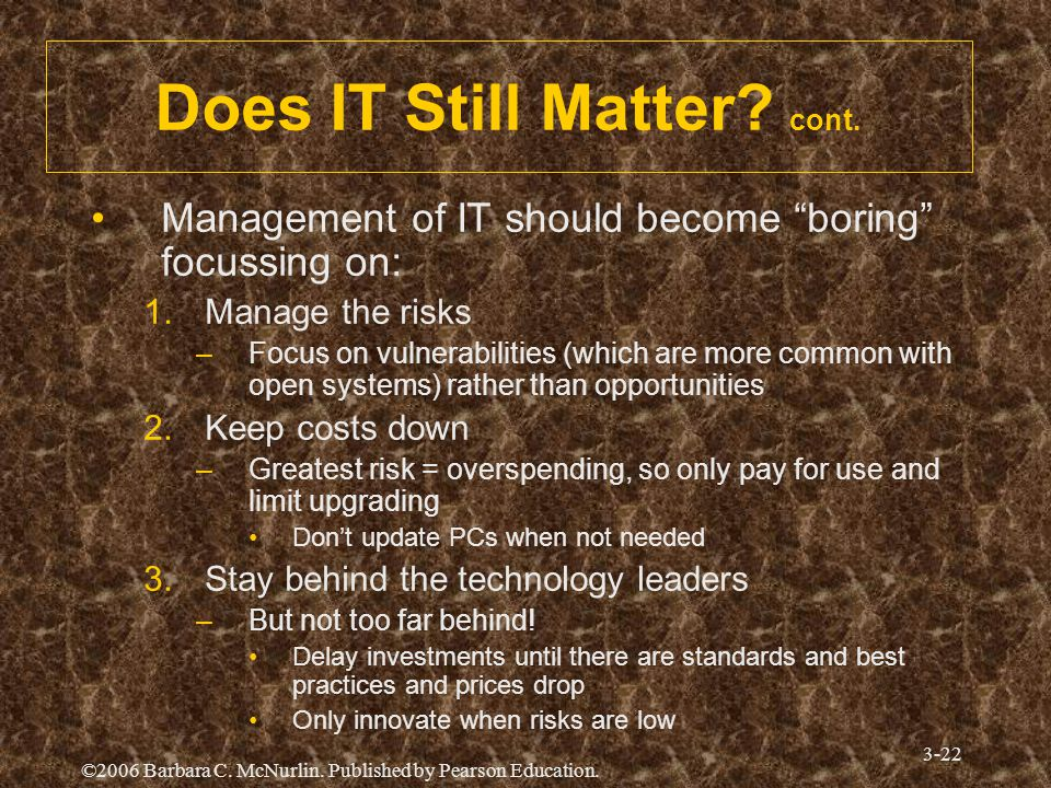 "©2006 Barbara C. McNurlin. Published by Pearson Education. 3-22 Does IT Still Matter? cont. Management of IT should become ""boring"" focussing on: 1.Ma"