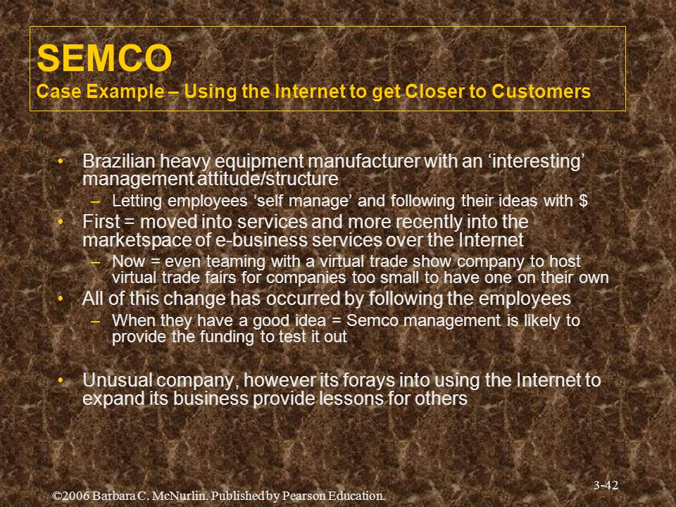 ©2006 Barbara C. McNurlin. Published by Pearson Education. 3-42 SEMCO Case Example – Using the Internet to get Closer to Customers Brazilian heavy equ