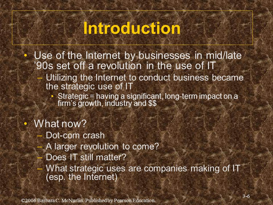 ©2006 Barbara C. McNurlin. Published by Pearson Education. 3-6 Introduction Use of the Internet by businesses in mid/late '90s set off a revolution in