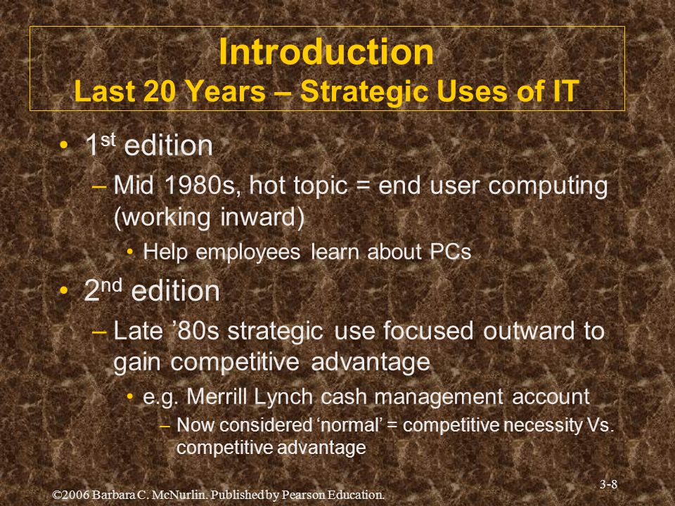 ©2006 Barbara C. McNurlin. Published by Pearson Education. 3-8 Introduction Last 20 Years – Strategic Uses of IT 1 st edition –Mid 1980s, hot topic =