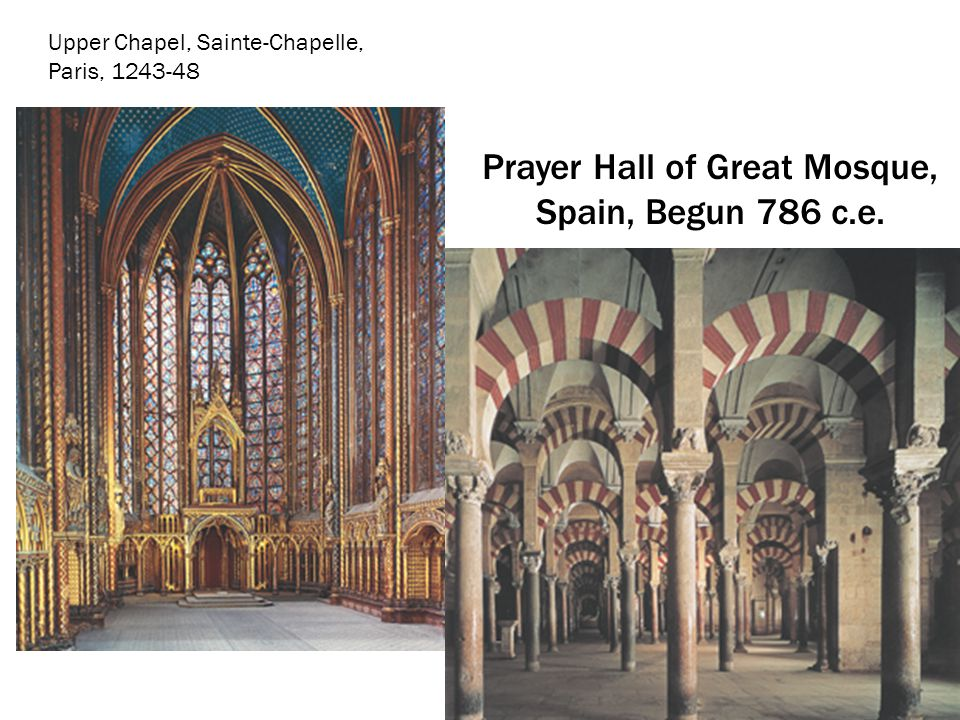 Prayer Hall of Great Mosque, Spain, Begun 786 c.e. Upper Chapel, Sainte-Chapelle, Paris, 1243-48