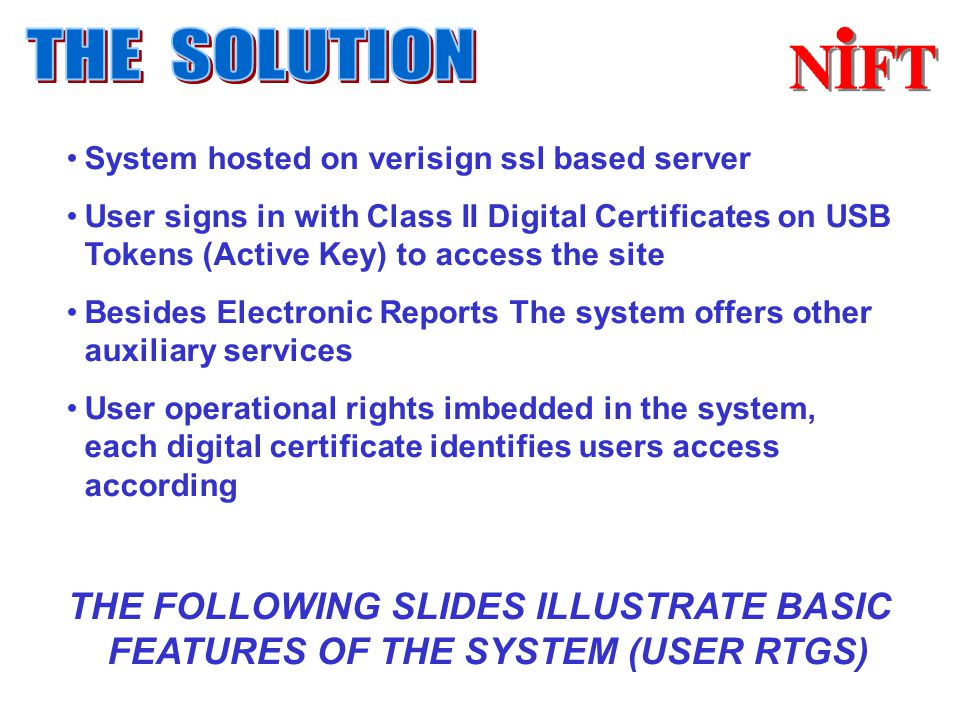 System hosted on verisign ssl based server User signs in with Class II Digital Certificates on USB Tokens (Active Key) to access the site Besides Electronic Reports The system offers other auxiliary services User operational rights imbedded in the system, each digital certificate identifies users access according THE FOLLOWING SLIDES ILLUSTRATE BASIC FEATURES OF THE SYSTEM (USER RTGS)