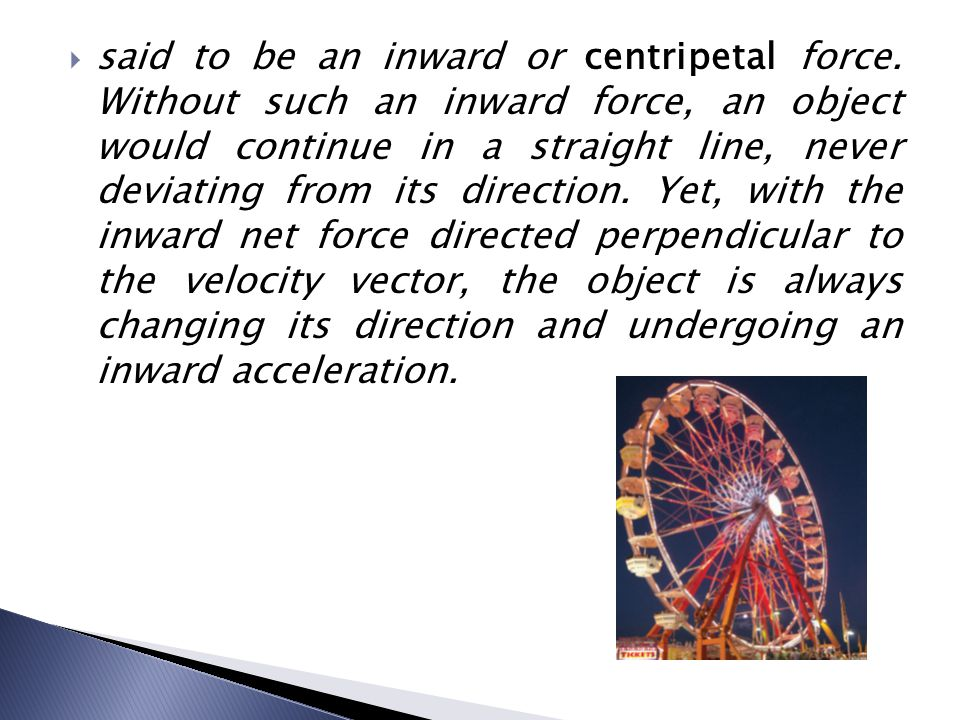  said to be an inward or centripetal force. Without such an inward force, an object would continue in a straight line, never deviating from its direc